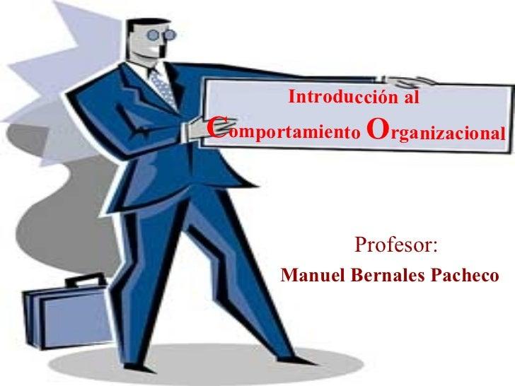 Introducción al  C omportamiento  O rganizacional Profesor:  Manuel Bernales Pacheco
