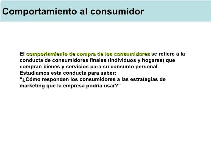 Comportamiento al consumidor El  comportamiento de compra de los consumidores   se refiere a la conducta de consumidores f...