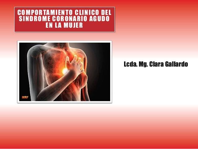 COMPORTAMIENTO CLINICO DEL SINDROME CORONARIO AGUDO EN LA MUJER Lcda. Mg. Clara Gallardo