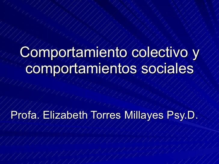 Comportamiento colectivo y comportamientos sociales Profa. Elizabeth Torres Millayes Psy.D.