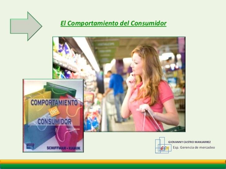 El Comportamiento del Consumidor<br />GCM<br />GIOVANNY CASTRO MANJARREZ <br />Esp. Gerencia de mercadeo<br />