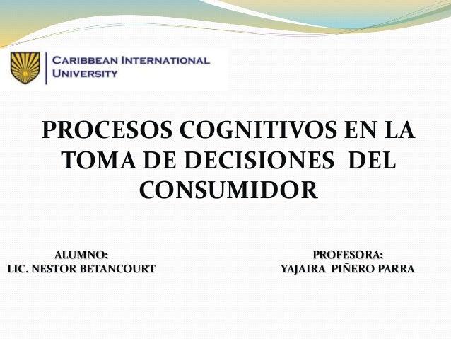 PROCESOS COGNITIVOS EN LA  TOMA DE DECISIONES DEL  CONSUMIDOR  ALUMNO:  LIC. NESTOR BETANCOURT  PROFESORA:  YAJAIRA PIÑERO...
