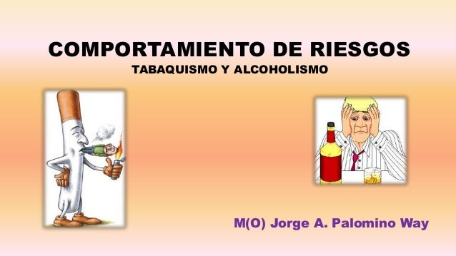 COMPORTAMIENTO DE RIESGOS     TABAQUISMO Y ALCOHOLISMO                 M(O) Jorge A. Palomino Way