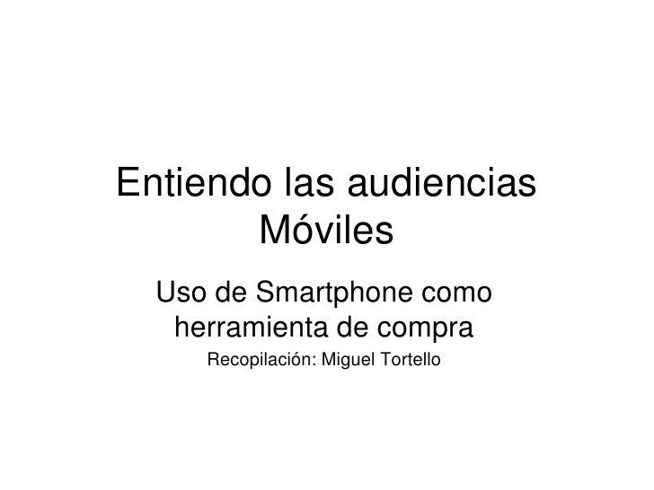 Entiendo las audiencias       Móviles  Uso de Smartphone como   herramienta de compra     Recopilación: Miguel Tortello