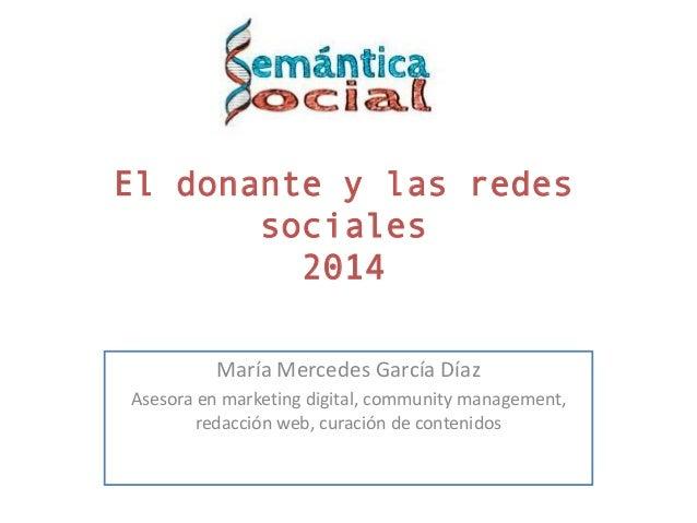 El donante y las redes sociales 2014 María Mercedes García Díaz Asesora en marketing digital, community management, redacc...