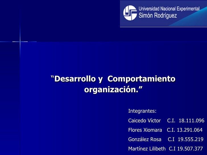 """"""" Desarrollo y  Comportamiento organización."""" Integrantes: Caicedo Víctor  C.I.  18.111.096 Flores Xiomara  C.I. 13.291.06..."""
