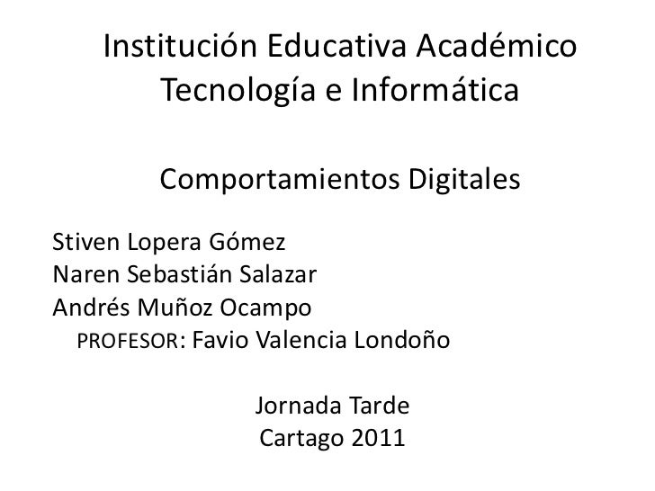 Institución Educativa AcadémicoTecnología e InformáticaComportamientos Digitales<br />Stiven Lopera Gómez <br />Naren Seba...