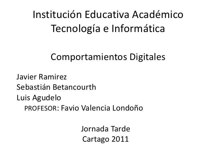 Institución Educativa AcadémicoTecnología e InformáticaComportamientos Digitales<br />Javier Ramirez<br />Sebastián Betanc...