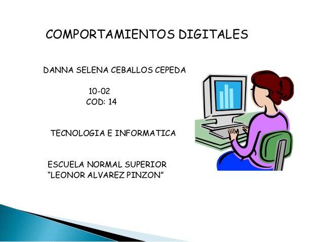 """COMPORTAMIENTOS DIGITALES DANNA SELENA CEBALLOS CEPEDA 10-02 COD: 14 TECNOLOGIA E INFORMATICA ESCUELA NORMAL SUPERIOR """"LEO..."""