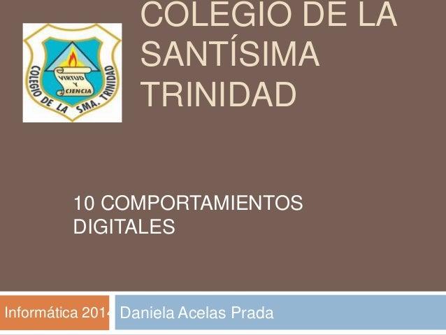 COLEGIO DE LA SANTÍSIMA TRINIDAD Daniela Acelas Prada 10 COMPORTAMIENTOS DIGITALES Informática 2014