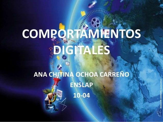 COMPORTAMIENTOS   DIGITALES ANA CHITINA OCHOA CARREÑO           ENSLAP            10-04