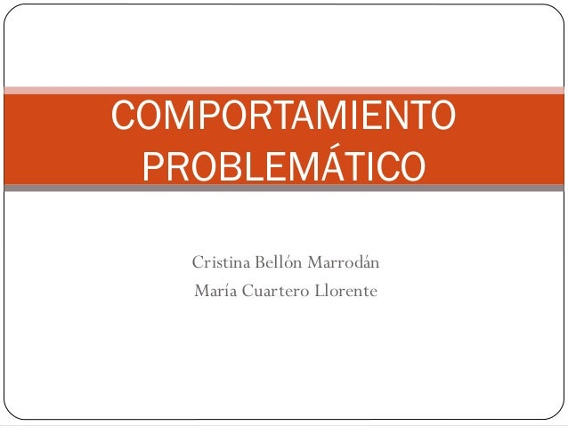 COMPORTAMIENTO PROBLEMÁTICO   Cristina Bellón Marrodán   María Cuartero Llorente