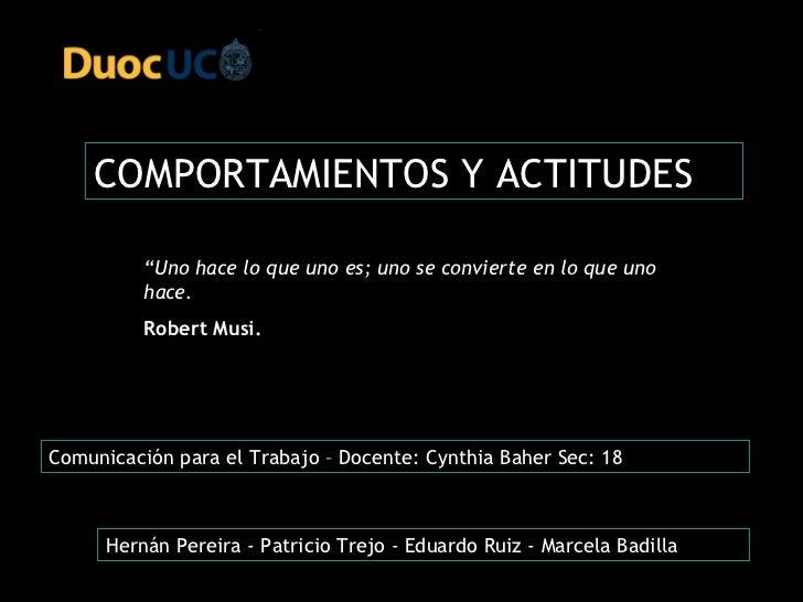 """COMPORTAMIENTOS Y ACTITUDES """" Uno hace lo que uno es; uno se convierte en lo que uno hace.  Robert Musi. Hernán Pereira - ..."""