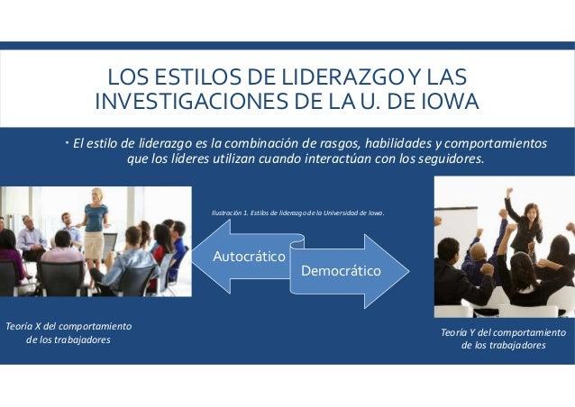 LOS ESTILOS DE LIDERAZGOY LAS INVESTIGACIONES DE LA U. DE IOWA  El estilo de liderazgo es la combinación de rasgos, habil...