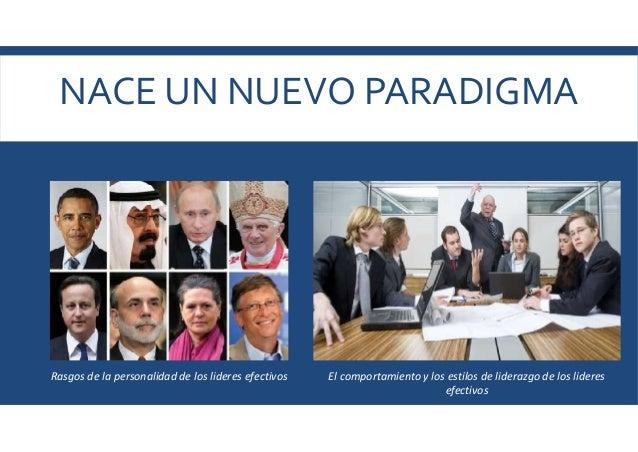 NACE UN NUEVO PARADIGMA Rasgos de la personalidad de los lideres efectivos El comportamiento y los estilos de liderazgo de...
