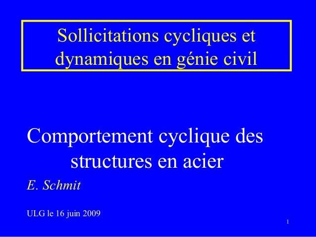 Sollicitations cycliques et dynamiques en génie civil Comportement cyclique des structures en acier E. Schmit ULG le 16 ju...