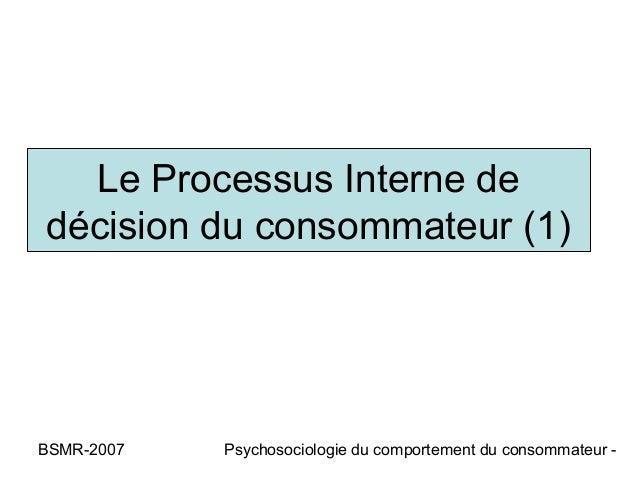 Le Processus Interne dedécision du consommateur (1)BSMR-2007   Psychosociologie du comportement du consommateur -