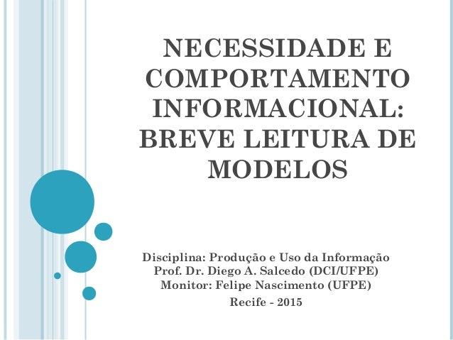 NECESSIDADE E COMPORTAMENTO INFORMACIONAL: BREVE LEITURA DE MODELOS Disciplina: Produção e Uso da Informação Prof. Dr. Die...