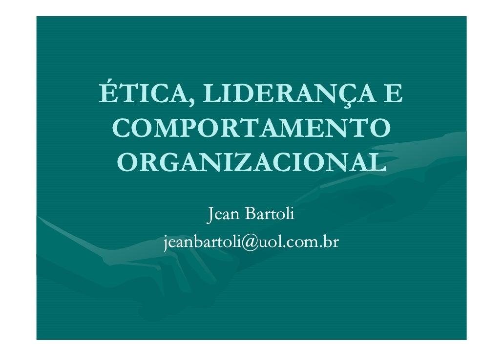 ÉTICA, LIDERANÇA E  COMPORTAMENTO  ORGANIZACIONAL          Jean Bartoli    jeanbartoli@uol.com.br