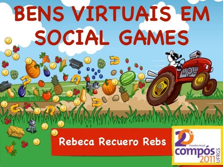 BENS VIRTUAIS EM  SOCIAL GAMES   Rebeca Recuero Rebs