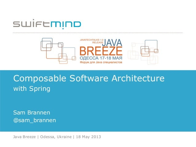 Composable Software Architecture with Spring Sam Brannen @sam_brannen Java Breeze | Odessa, Ukraine | 18 May 2013