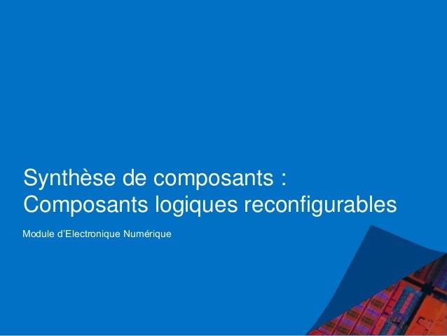 Synthèse de composants : Composants logiques reconfigurables Module d'Electronique Numérique
