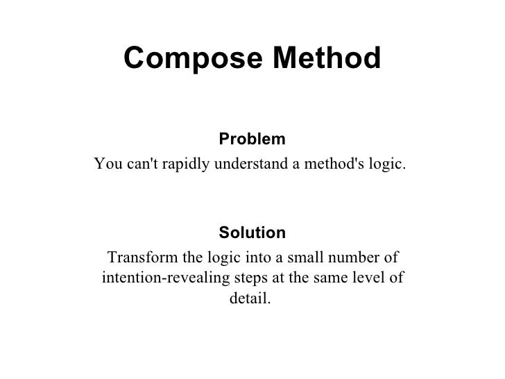 Compose Method Problem You can't rapidly understand a method's logic.   Solution Transform the logic into a small number o...