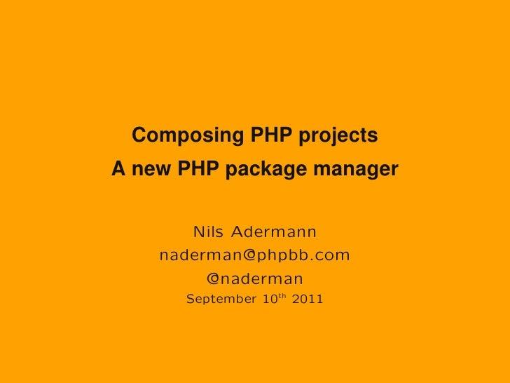 Composing PHP projectsA new PHP package manager       Nils Adermann    naderman@phpbb.com         @naderman      September...