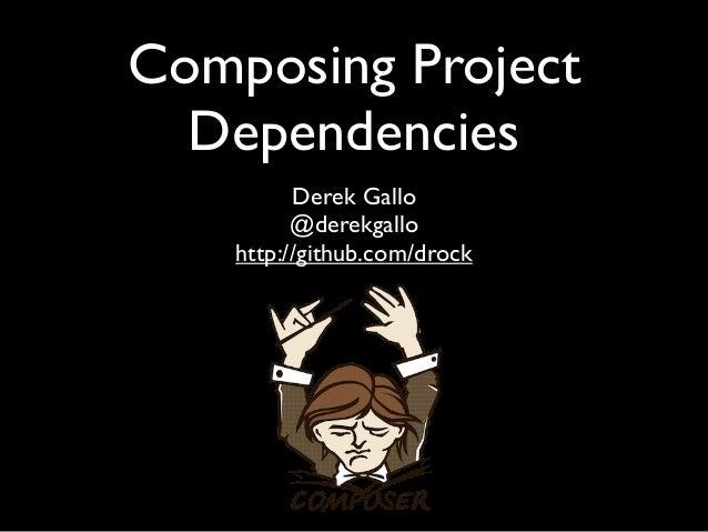 Composing Project  Dependencies          Derek Gallo          @derekgallo    http://github.com/drock