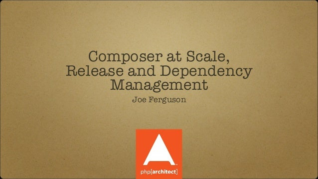 Composer at Scale, Release and Dependency Management Joe Ferguson