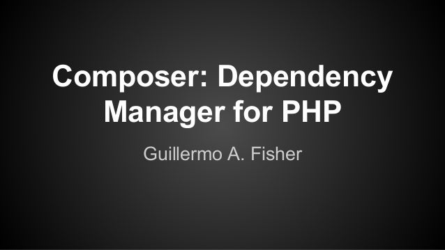 Composer: Dependency Manager for PHP Guillermo A. Fisher