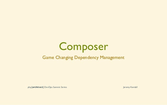 Composer Game Changing Dependency Management php[architect] DevOps Summit Series Jeremy Kendall