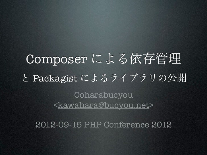 Composer による依存管理と Packagist によるライブラリの公開          Ooharabucyou      <kawahara@bucyou.net>  2012-09-15 PHP Conference 2012