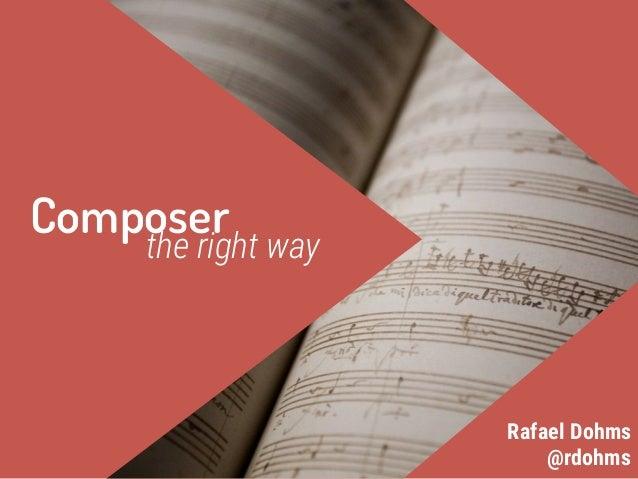 Composerthe right way @rdohms Rafael Dohms