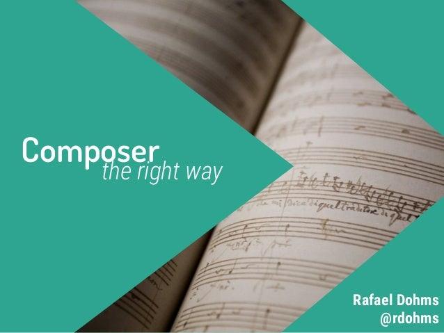 Composer the right way @rdohms Rafael Dohms