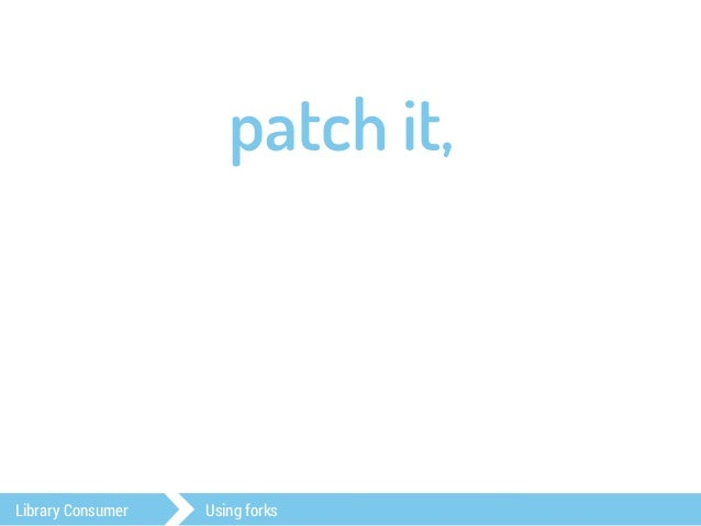 patch it,  fork it,  push it…  Library Consumer Using forks