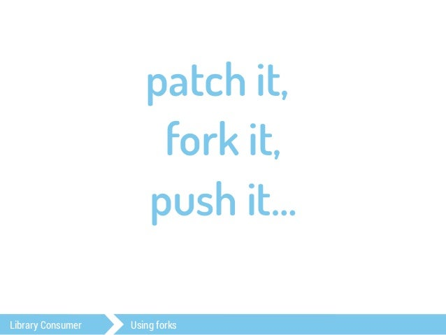 patch it,  fork it,  push it…  wait for it.  Library Consumer Using forks