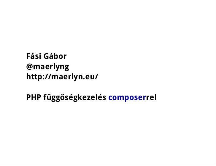 Fási Gábor@maerlynghttp://maerlyn.eu/PHP függőségkezelés composerrel