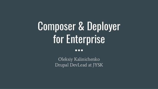 Composer & Deployer for Enterprise Oleksiy Kalinichenko Drupal DevLead at JYSK