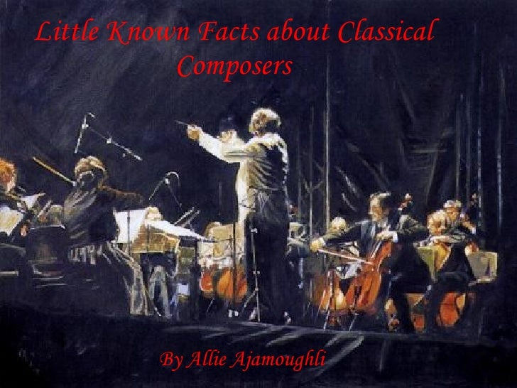 Little Known Facts about Classical Composers By Allie Ajamoughli