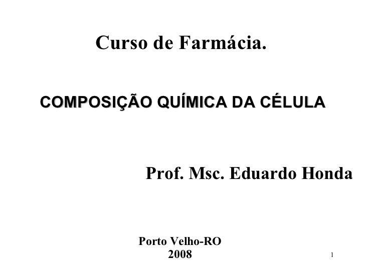 COMPOSIÇÃO QUÍMICA DA CÉLULA Curso de Farmácia. Prof. Msc. Eduardo Honda Porto Velho-RO 2008