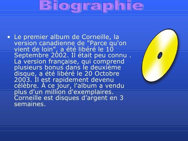 <ul><li>Le premier album de Corneille, la version canadienne de &quot;Parce qu'on vient de loin&quot;, a été libéré le 10 ...