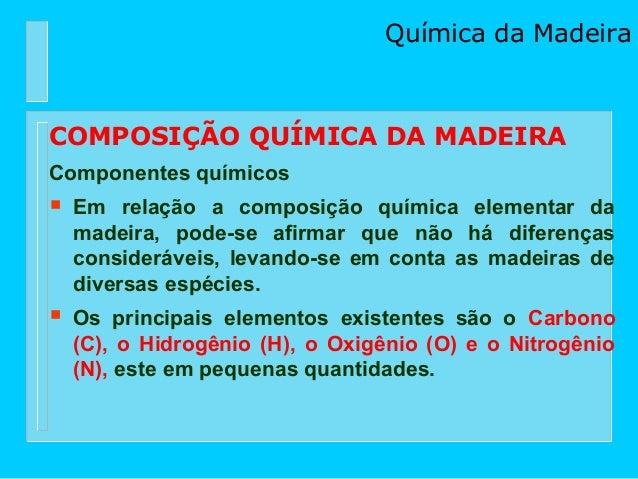Química da MadeiraCOMPOSIÇÃO QUÍMICA DA MADEIRAComponentes químicos   Em relação a composição química elementar da    mad...