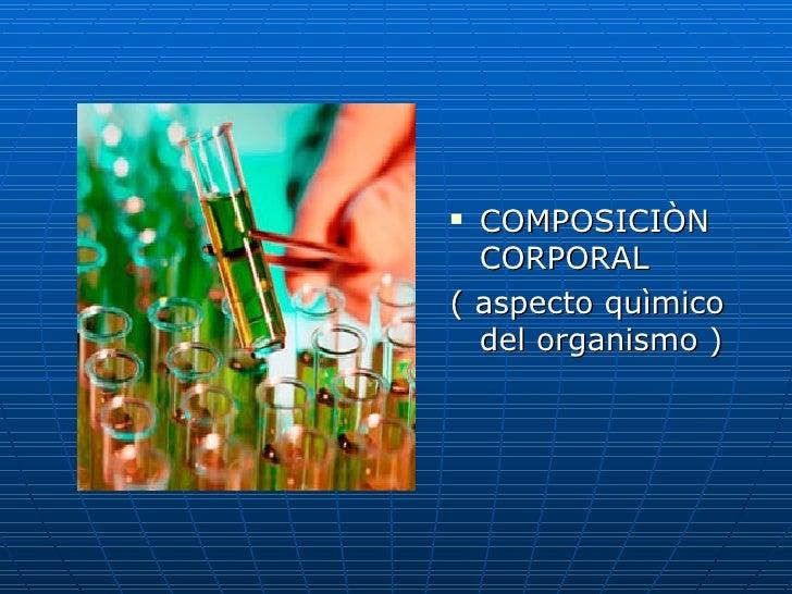 <ul><li>COMPOSICIÒN CORPORAL </li></ul><ul><li>( aspecto quìmico del organismo ) </li></ul>