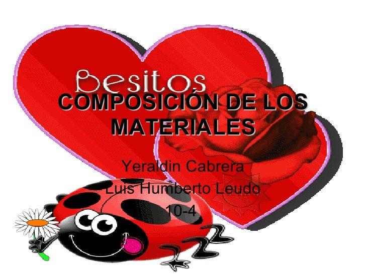COMPOSICIÓN DE LOS MATERIALES Yeraldin Cabrera Luis Humberto Leudo 10-4