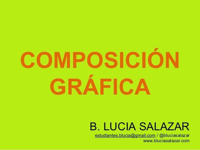 COMPOSICIÓN GRÁFICA B. LUCIA SALAZAR estudiantes.blucia@gmail.com / @bluciasalazar www.bluciasalazar.com
