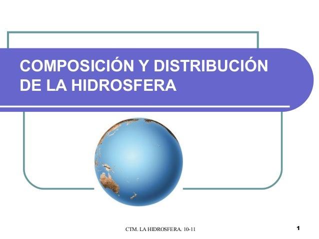 COMPOSICIÓN Y DISTRIBUCIÓNDE LA HIDROSFERA           CTM. LA HIDROSFERA. 10-11   1