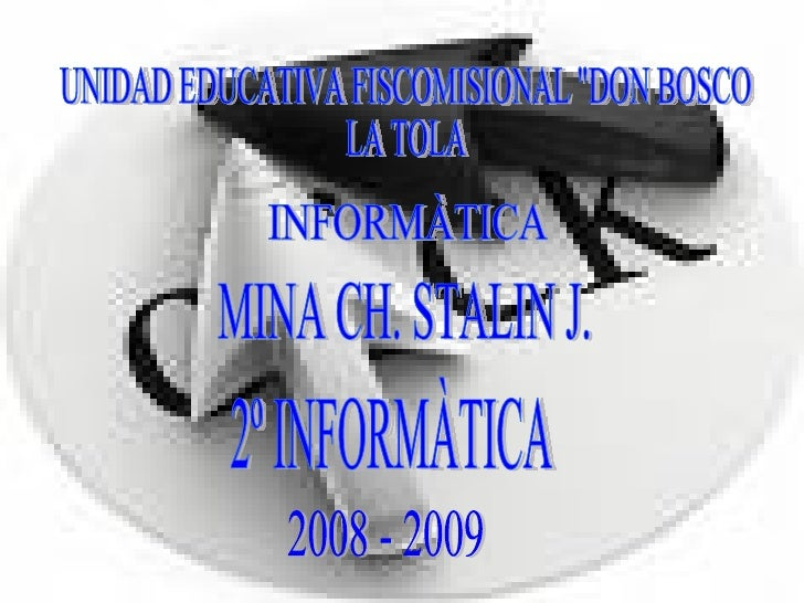 "UNIDAD EDUCATIVA FISCOMISIONAL ""DON BOSCO  LA TOLA MINA CH. STALIN J. INFORMÀTICA 2º INFORMÀTICA 2008 - 2009"