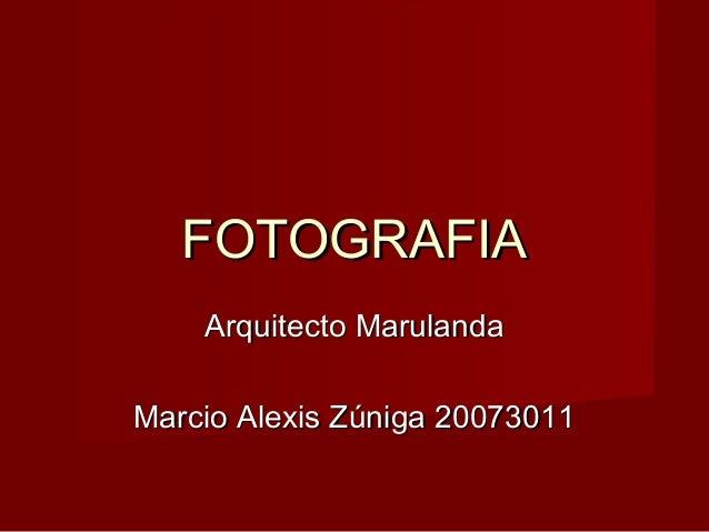 FOTOGRAFIA    Arquitecto MarulandaMarcio Alexis Zúniga 20073011