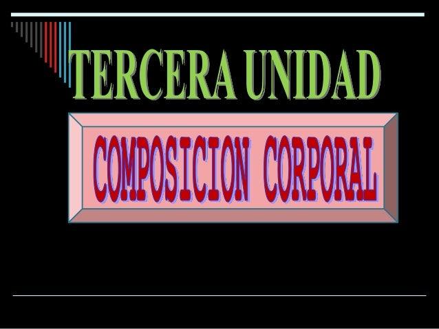 CONTENIDOS 1. BREVE HISTORIA DE LA COMPOSICION CORPORAL 2. COMPONENTES CORPORALES 3. VARIACIONES DE LA COMPOSICION CORPORA...